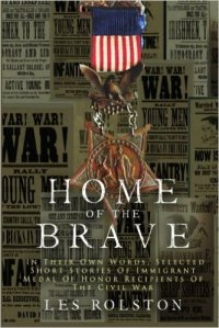 Home Of The Brave: In Their Own Words, Selected Short Stories Of Immigrant Medal Of Honor Recipients Of The Civil Wa